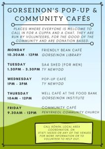 Community Café poster. Drop in cafés: Mondays 10.30am - 12pm at Friendly Bean café, gorseinon library. Tuesdays 1.30pm to 3.30pm SA4 Shed (for men), Ty Newydd. Wednesdays 1pm-3pm Pop-up café, Ty Newydd. Thursdays 10am-12pm , well café at the food bank, Gorseinon Institute. Fridays 9.30-12pm, Community café, Penyrheol community church.