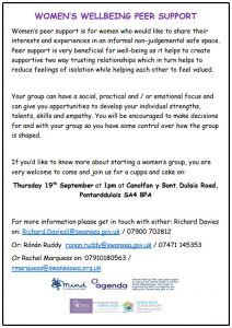 WOMEN'S WELLBEING PEER SUPPORT Women's peer support is for women who would like to share their interests and experiences in an informal non-judgemental safe space. Peer support is very beneficial for well-being as it helps to create supportive two way trusting relationships which in turn helps to reduce feelings of isolation while helping each other to feel valued. Your group can have a social, practical and / or emotional focus and can give you opportunities to develop your individual strengths, talents, skills and empathy. You will be encouraged to make decisions for and with your group so you have some control over how the group is shaped. If you'd like to know more about starting a women's group, you are very welcome to come and join us for a cuppa and cake on: Thursday 19th September at 1pm at Canolfan y Bont, Dulais Road, Pontarddulais SA4 8PA For more information please get in touch with either: Richard Davies on: Richard.Davies1@swansea.gov.uk / 07900 702812 Or: Rónán Ruddy ronan.ruddy@swansea.gov.uk / 07471 145353 Or Rachel Marquess on: 07910180563 / rmarquess@swanseawa.org.uk