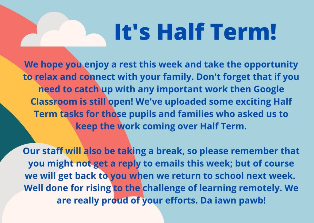 We hope you enjoy a rest this week and take the opportunity to relax and connect with your family. Don't forget that if you need to catch up with any important work then Google Classroom is still open! We've uploaded some exciting Half Term tasks for those pupils and families who asked us to keep the work coming over Half Term.  Our staff will also be taking a break, so please remember that you might not get a reply to emails this week; but of course we will get back to you when we return to school next week.  Well done for rising to the challenge of learning remotely. We are really proud of your efforts. Da iawn pawb!