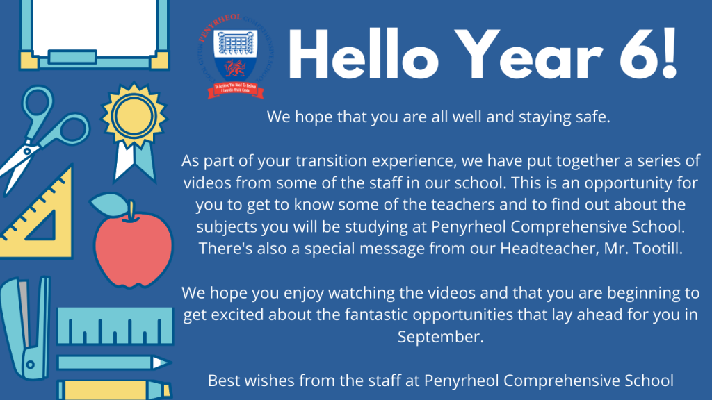 We hope that you are all well and staying safe.  As part of your transition experience, we have put together a series of videos from some of the staff in our school. This is an opportunity for you to get to know some of the teachers and to find out about the subjects you will be studying at Penyrheol Comprehensive School. There's also a special message from our Headteacher, Mr. Tootill.  We hope you enjoy watching the videos and that you are beginning to get excited about the fantastic opportunities that lay ahead for you in September.